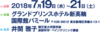 Date: July 19 (Thu) - 21 (Sat), 2018 / Venue: Grand Prince Hotel New Takanawa / Chair: :Masako Iseki, M.D. (Juntendo University Faculty of Medicine Department of Anesthesiology and Pain Medicine)